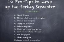 A list of 10 Pro-Tips to wrap up the Spring Semester in a single list on a chalkboard graphic. They are 1. Finish Strong. 2. Discuss what you won't complete. 3. Write a solid report. 4. Complete notebook. 5. Label everything. 6. Clean up before you go-go. 7. Lock down future schedule. 8. Ask for papers. 9. Thank everyone. 10. Leave contact information.